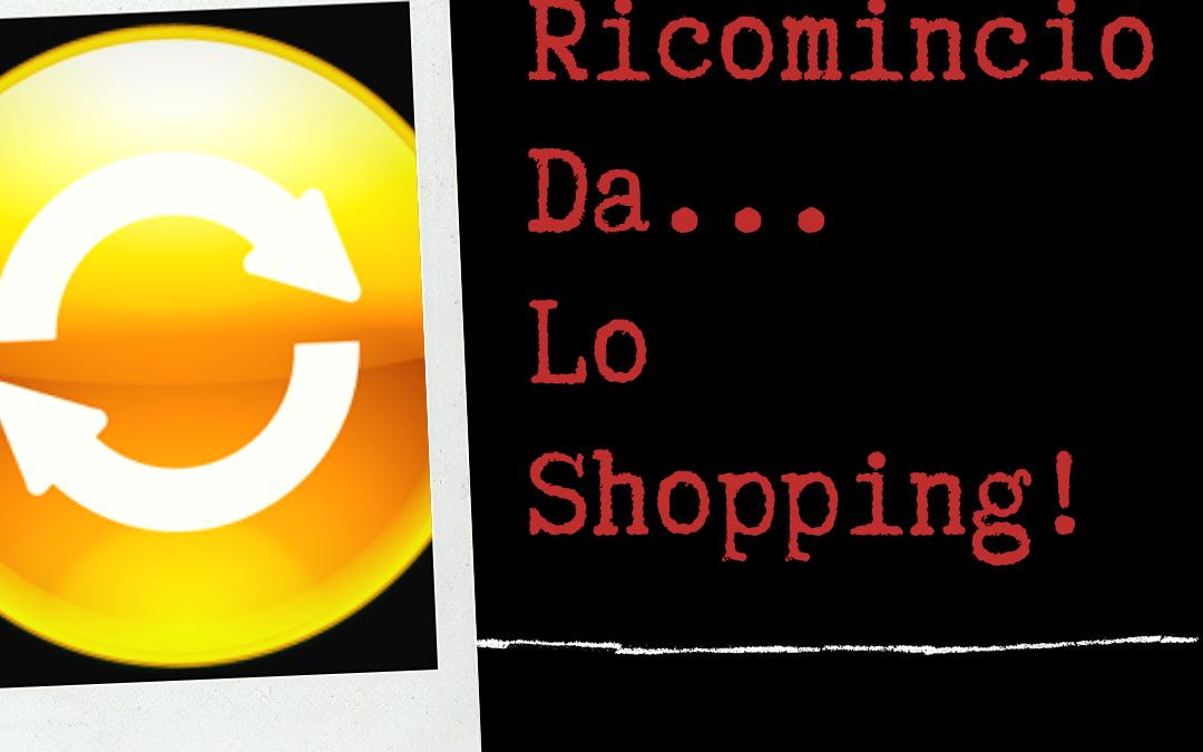 Ricomincio da... Lo Shopping! shopping Ricomincio da… Lo Shopping! Ricomincio Da