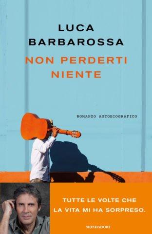 """""""Non perderti niente"""" il romanzo autobiografico di Luca Barbarossa"""